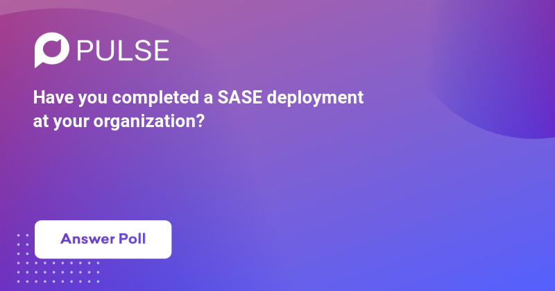 Have you completed a SASE deployment at your organization?