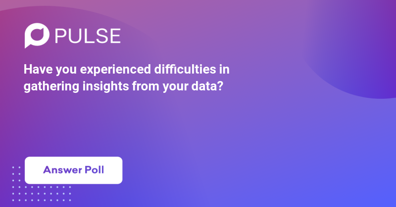 Have you experienced difficulties in gathering insights from your data?
