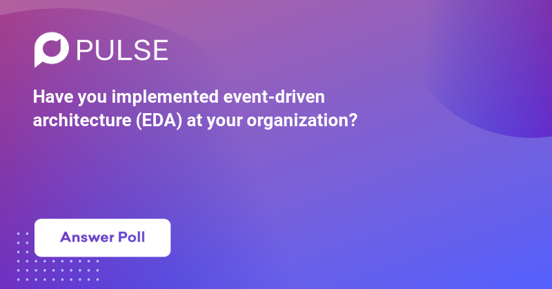Have you implemented event-driven architecture (EDA) at your organization?