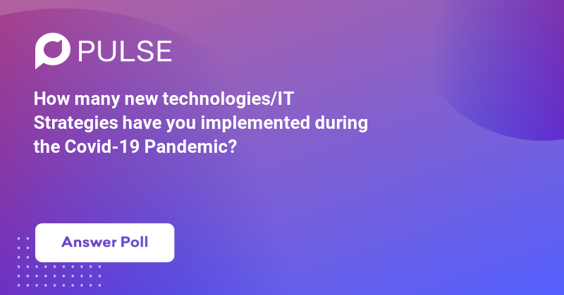 How many new technologies/IT Strategies have you implemented during the Covid-19 Pandemic?