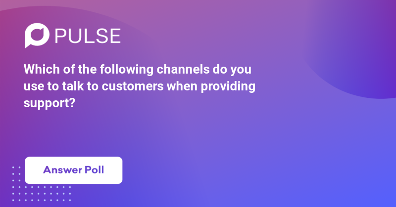 Which of the following channels do you use to talk to customers when providing support?