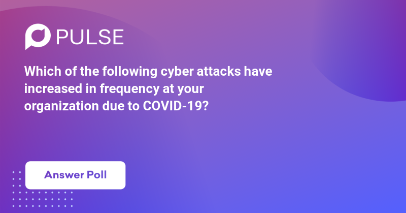 Which of the following cyber attacks have increased in frequency at your organization due to COVID-19?