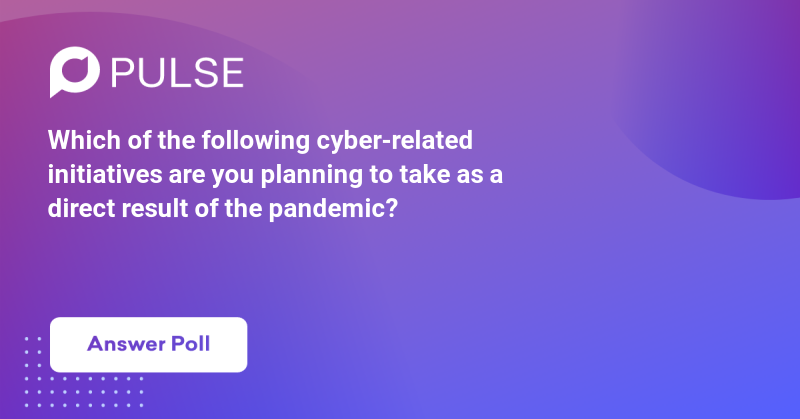 Which of the following cyber-related initiatives are you planning to take as a direct result of the pandemic?