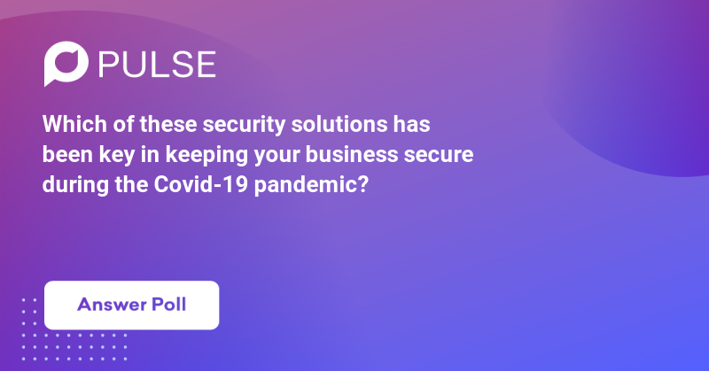 Which of these security solutions has been key in keeping your business secure during the Covid-19 pandemic?