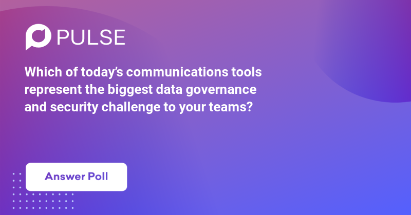 Which of today's communications tools represent the biggest data governance and security challenge to your teams?