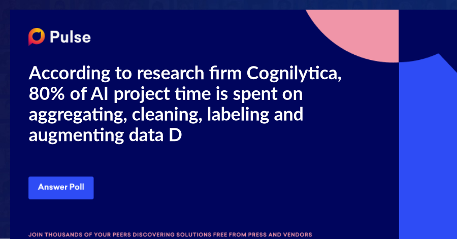 According to research firm Cognilytica, 80% of AI project time is spent on aggregating, cleaning, labeling and augmenting data.   Does this ring true for you?