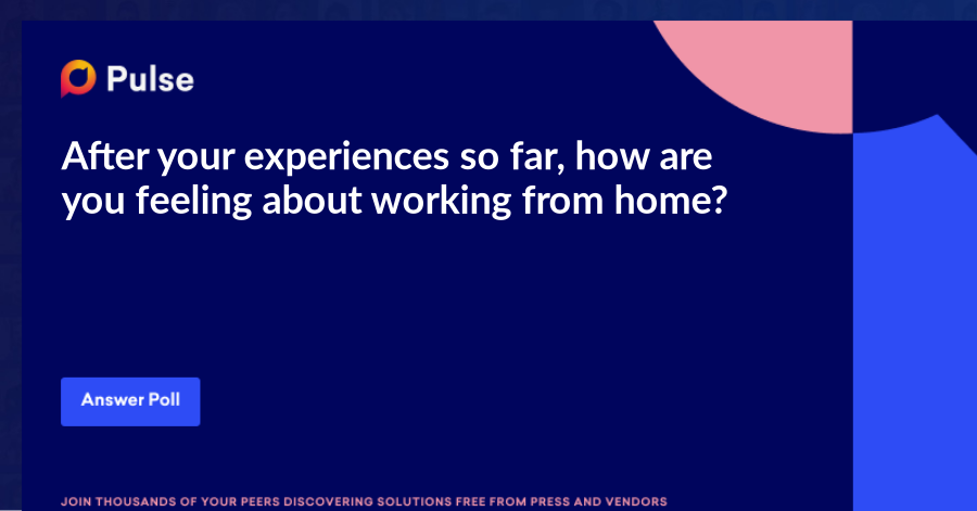 After your experiences so far, how are you feeling about working from home? I want to work from home exclusively I could work from home a couple of days a week Get me back to the office!