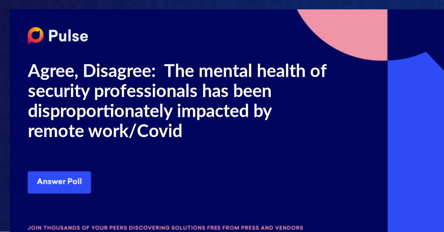 Agree, Disagree: The mental health of security professionals has been disproportionatelyimpacted by remote work/Covid.