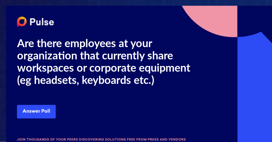 Are there employees at your organization that currently share workspaces or corporate equipment (eg headsets, keyboards etc.)