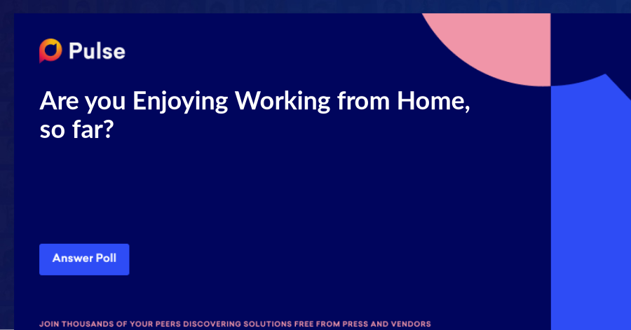 Are you Enjoying Working from Home, so far?   Please comment on your thoughts. Looking for some insights.