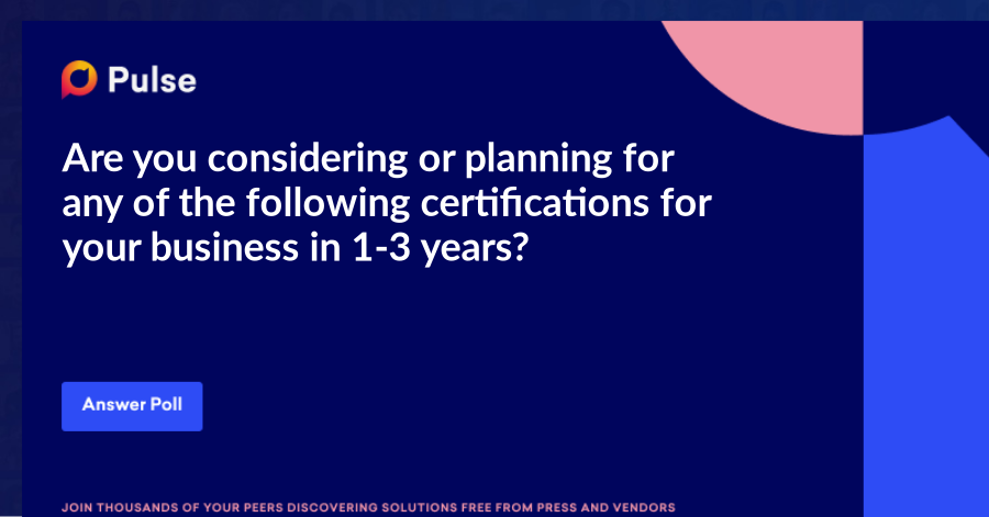 Are you considering or planning for any of the following certifications for your business in 1-3 years?