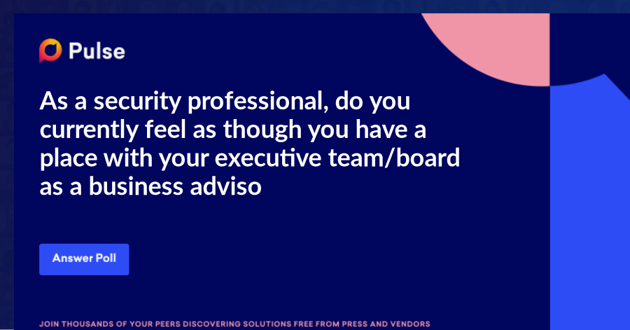 As a security professional, do you currently feel as though you have a place with your executive team/board as a business advisor?
