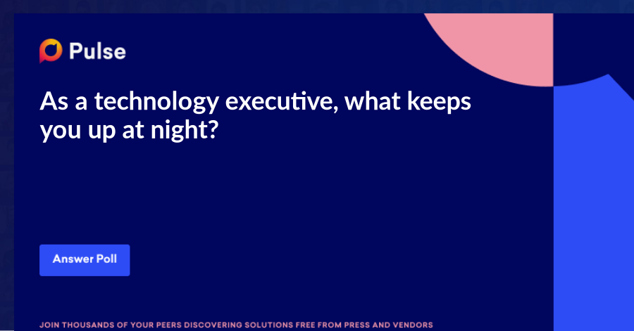 As a technology executive, what keeps you up at night?