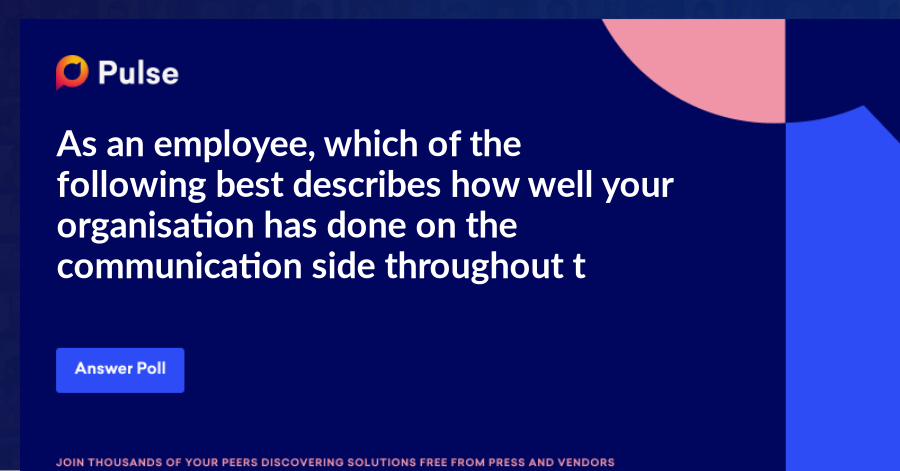 As an employee, which of the following best describes how well your organisation has done on the communication side throughout the pandemic and lockdown?
