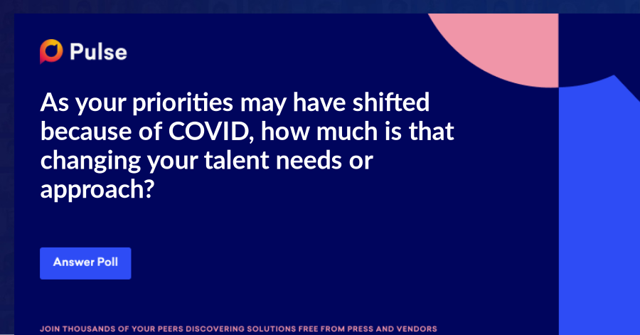 As your priorities may have shifted because of COVID, how much is that changing your talent needs or approach?