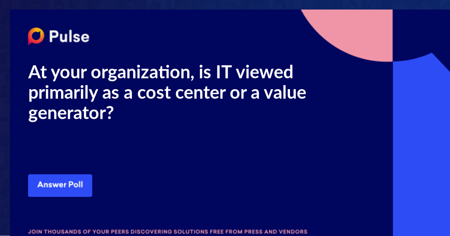 At your organization, is IT viewed primarily as a cost center or a value generator?
