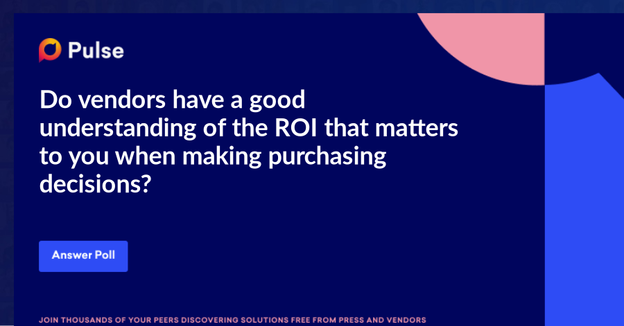 Do vendors have a good understanding of the ROI that matters to you when making purchasing decisions?