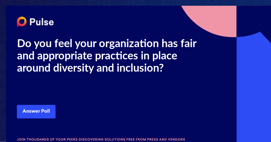 Do you feel your organization has fair and appropriate practices in place around diversity and inclusion?