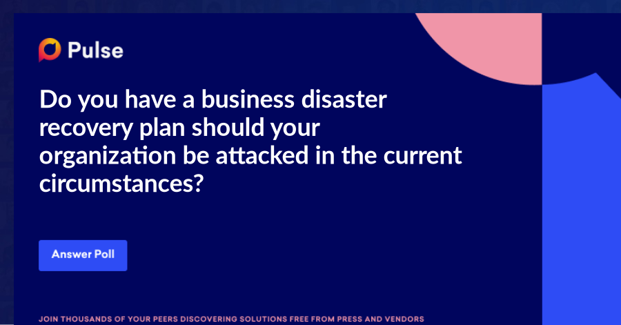 Do you have a business disaster recovery plan should your organization be attacked in the current circumstances?