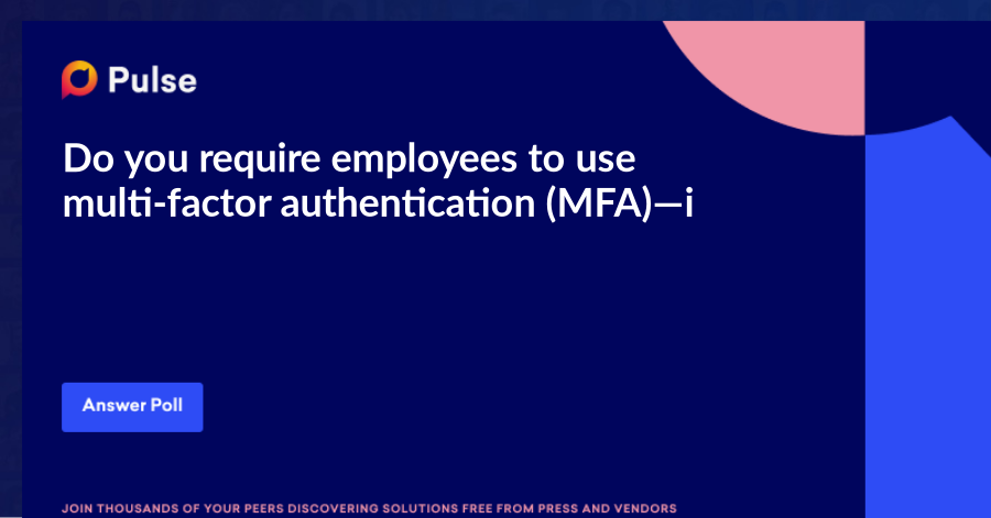 Do you require employees to use multi-factor authentication (MFA)—i.e. More than one form of authentication, like a personal password, one-time password, or login code—to log into their core work applications?