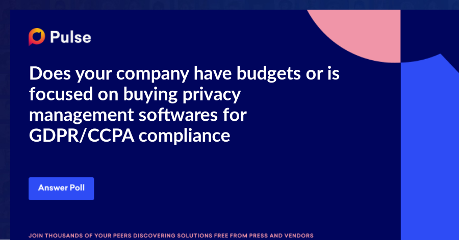 Does your company have budgets or is focused on buying privacy management softwares for GDPR/CCPA compliance