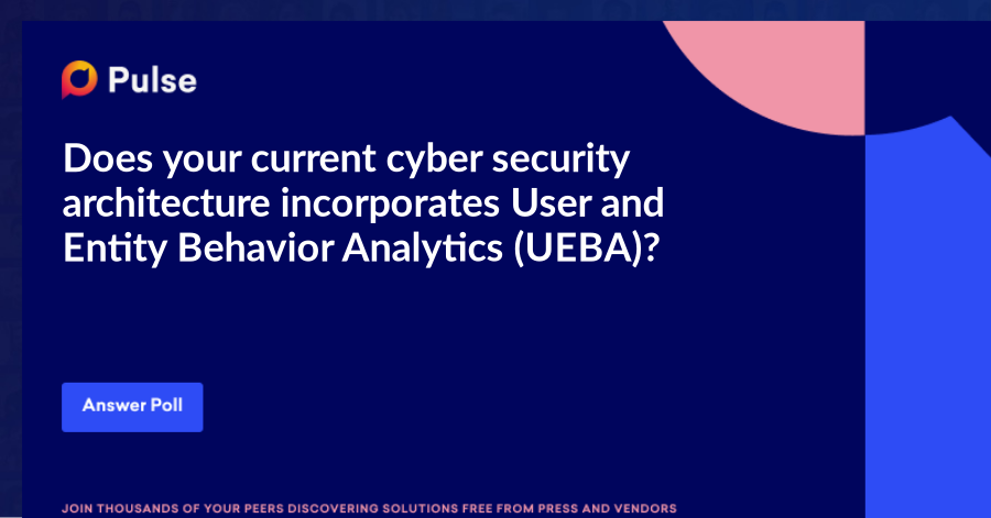 Does your current cyber security architecture incorporates User and Entity Behavior Analytics (UEBA)?