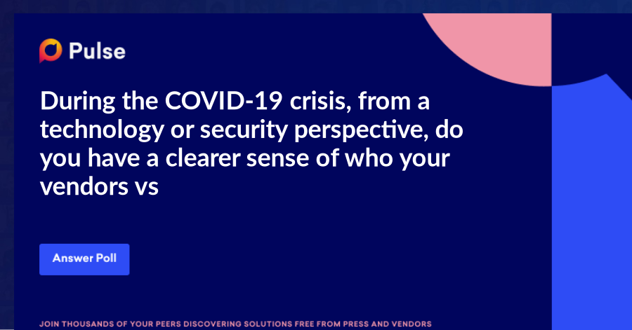 During the COVID-19 crisis, from a technology or security perspective, do you have a clearer sense of who your vendors vs. partners are?