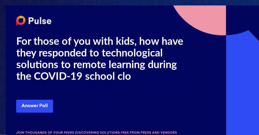 For those of you with kids, how have they responded to technological solutions to remote learning during the COVID-19 school closures?