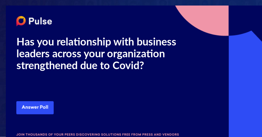 Has you relationship with business leaders across your organization strengthened due to Covid?