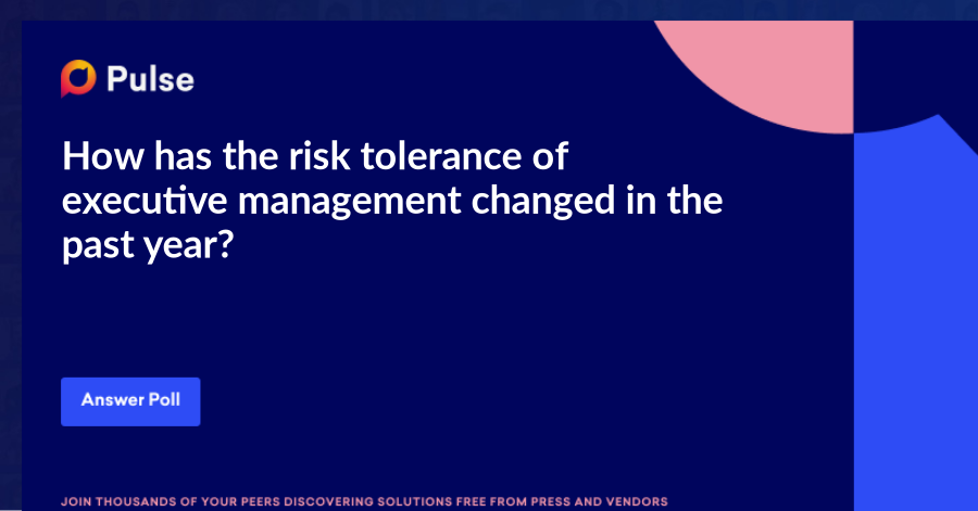 How has the risk tolerance of executive management changed in the past year?