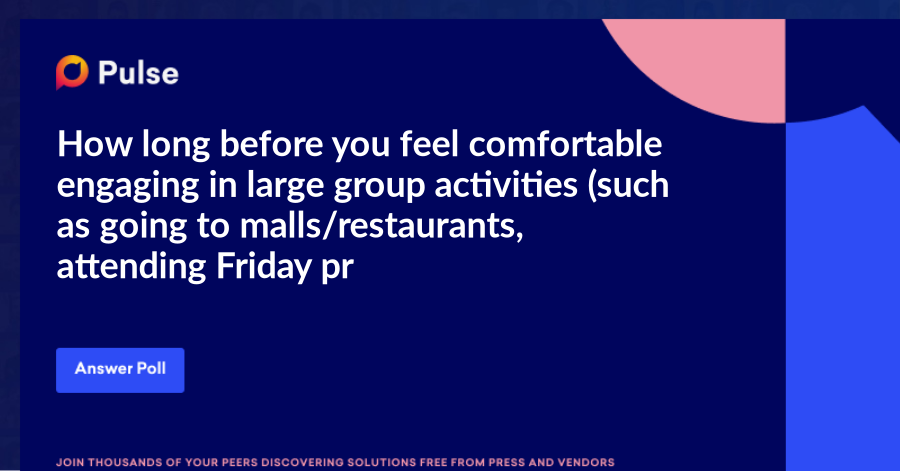 How long before you feel comfortable engaging in large group activities (such as going to malls/restaurants, attending Friday prayers etc.)?