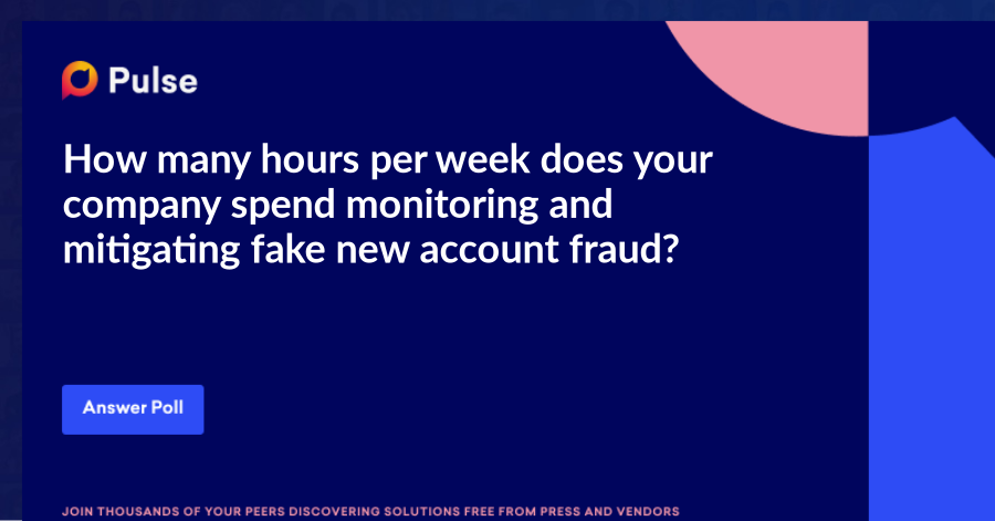 How many hours per week does your company spend monitoring and mitigating fake new account fraud?