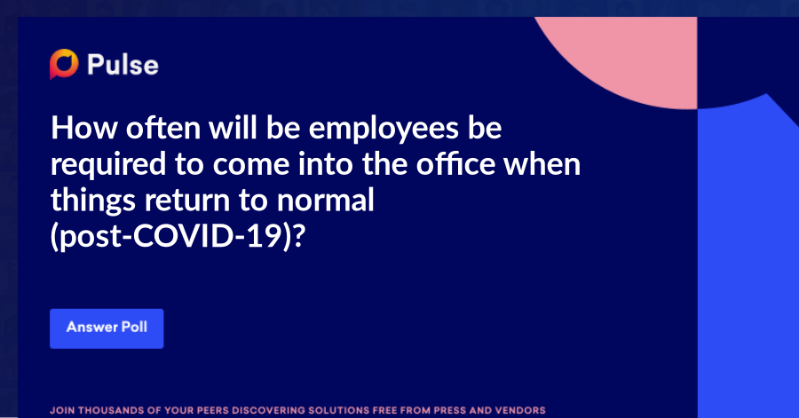 How often will be employees be required to come into the office when things return to normal (post-COVID-19)?