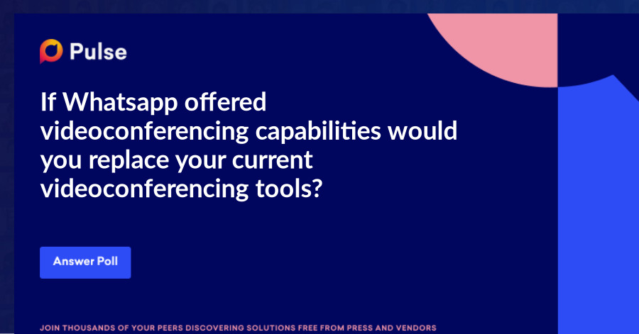 If Whatsapp offered videoconferencing capabilities would you replace your current videoconferencing tools?