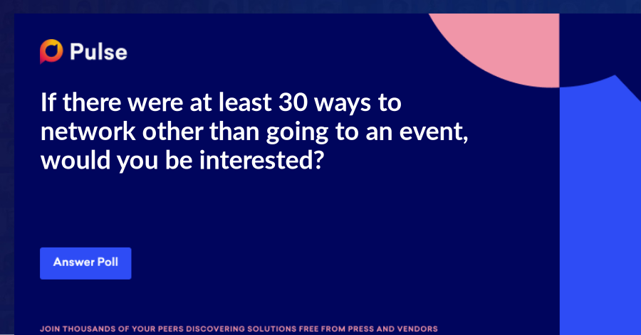 If there were at least 30 ways to network other than going to an event, would you be interested?