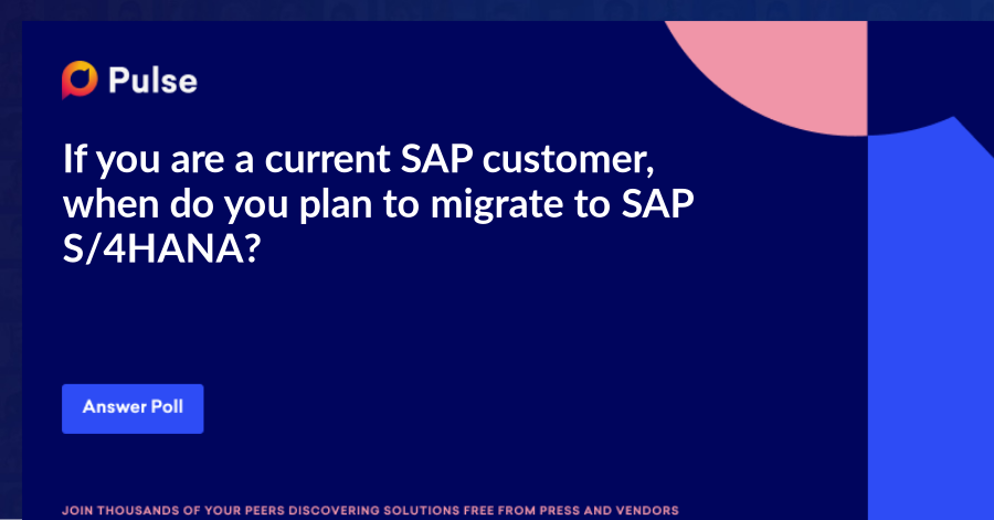 If you are a current SAP customer, when do you plan to migrate to SAP S/4HANA?