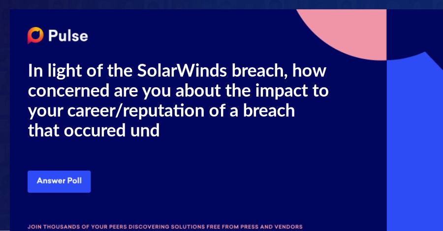 In light of the SolarWinds breach, how concerned are you about the impact to your career/reputation of a breach that occured under your watch?