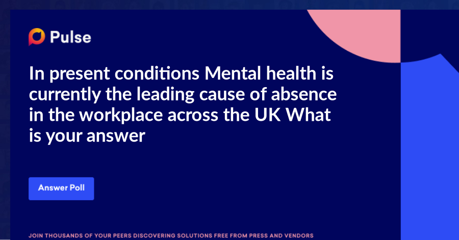 In present conditions Mental health is currently the leading cause of absence in the workplace across the UK. What is your answer........?