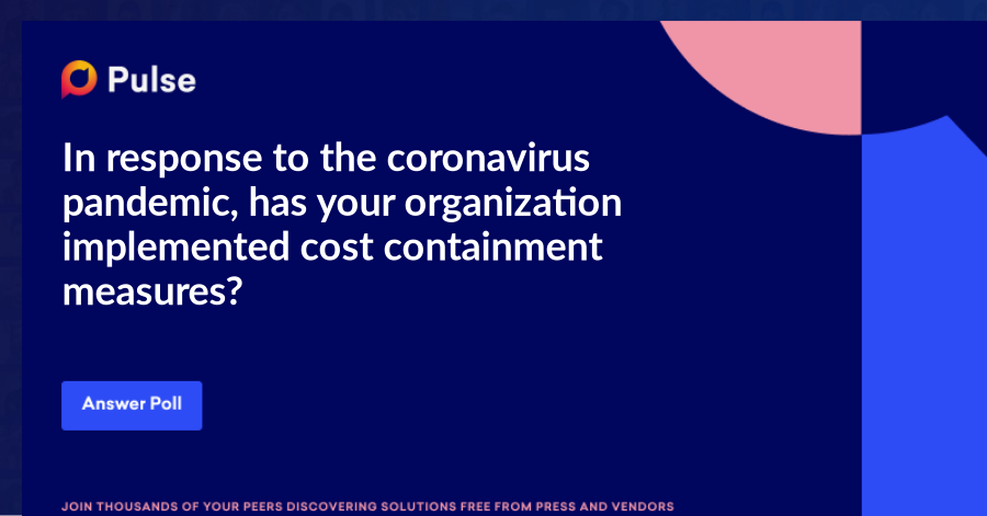 In response to the coronavirus pandemic, has your organization implemented cost containment measures?