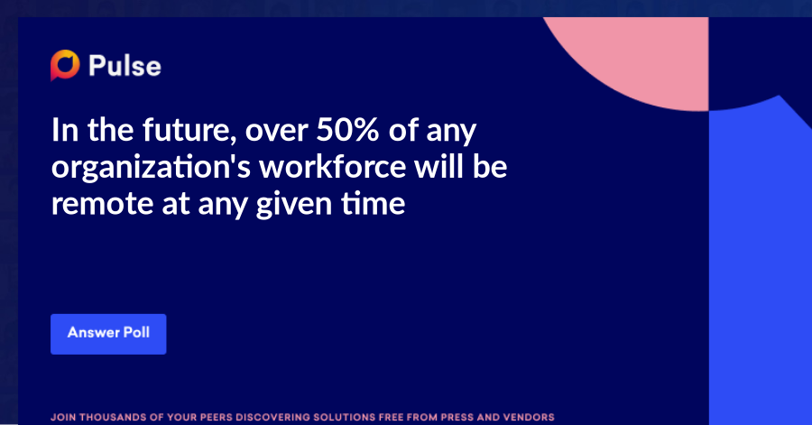 In the future, over 50% of any organization's workforce will be remote at any given time.