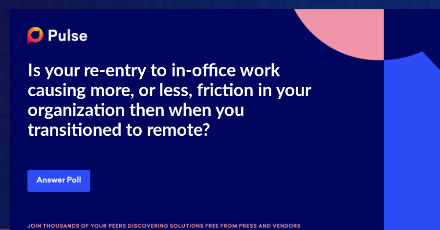 Is your re-entry to in-office work causing more, or less, friction in your organization then when you transitioned to remote?