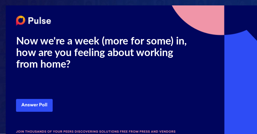 Now we're a week (more for some) in, how are you feeling about working from home?