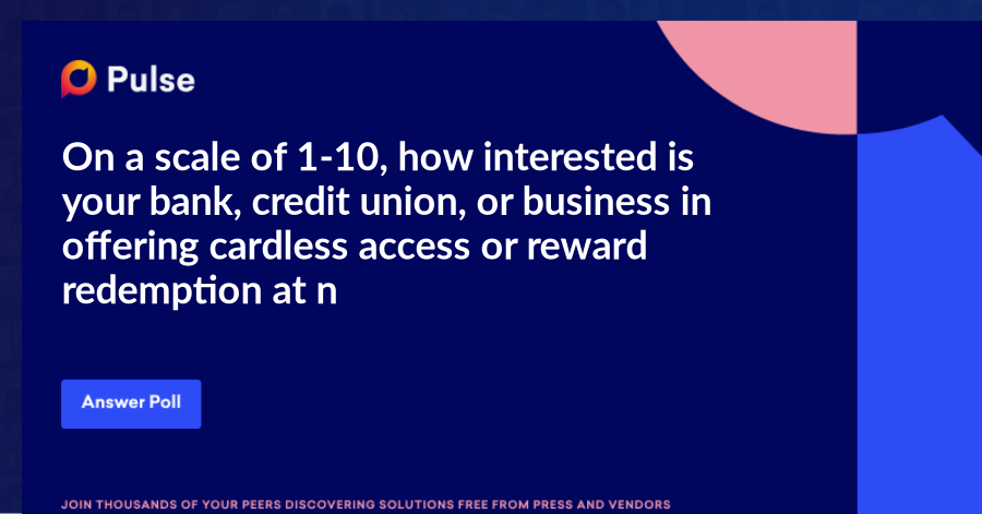 On a scale of 1-10, how interested is your bank, credit union, or business in offering cardless access or reward redemption at nationwide ATMs?