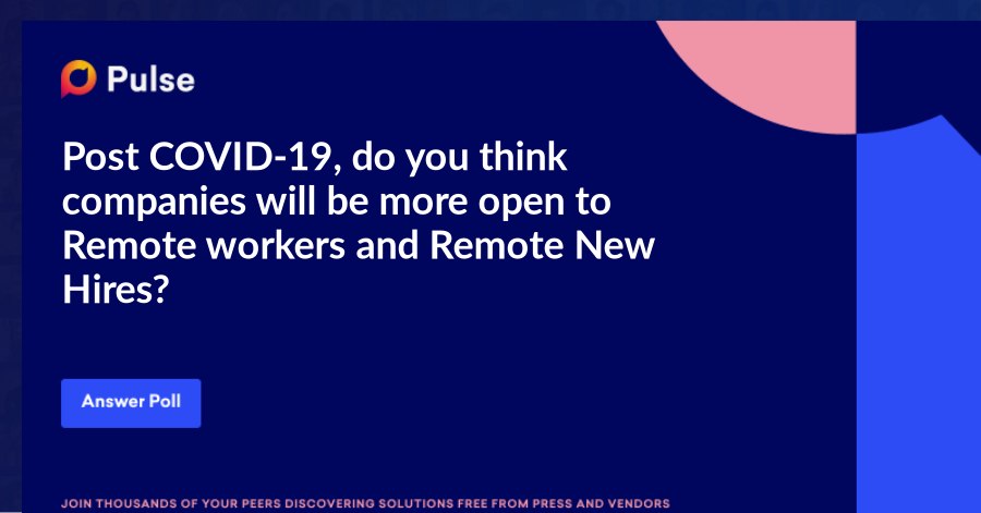 Post COVID-19, do you think companies will be more open to Remote workers and Remote New Hires?