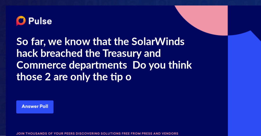 So far, we know that the SolarWinds hackbreached the Treasury and Commerce departments. Do you think those 2 are only the tip of the iceberg?