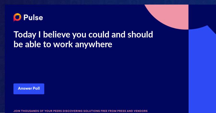 Today I believe you could and should be able to work anywhere. Where do most organizations have employees work? What's working, what's not?