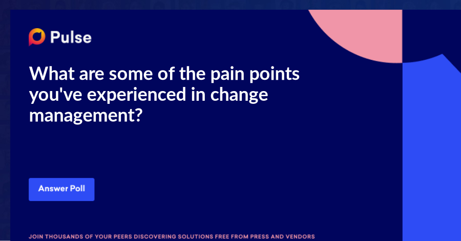 What are some of the pain points you've experienced in change management?