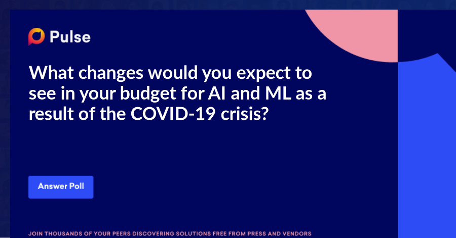 What changes would you expect to see in your budget for AI and ML as a result of the COVID-19 crisis?