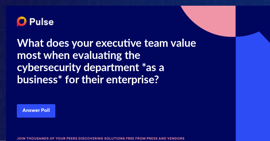 What does your executive team value most when evaluating the cybersecurity department *as a business* for their enterprise?