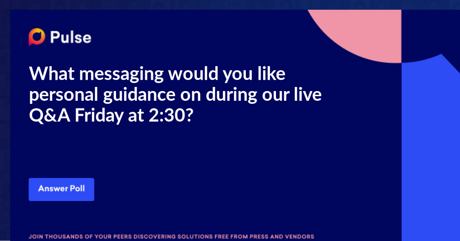 What messaging would you like personal guidance on during our live Q&A Friday at 2:30?   Not seeing what you need help with? Leave your requests in the comments, and we'll reach out.